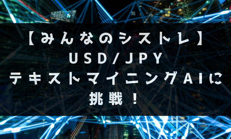 【みんなのシストレ】USD/JPY テキストマイニングAIに挑戦!